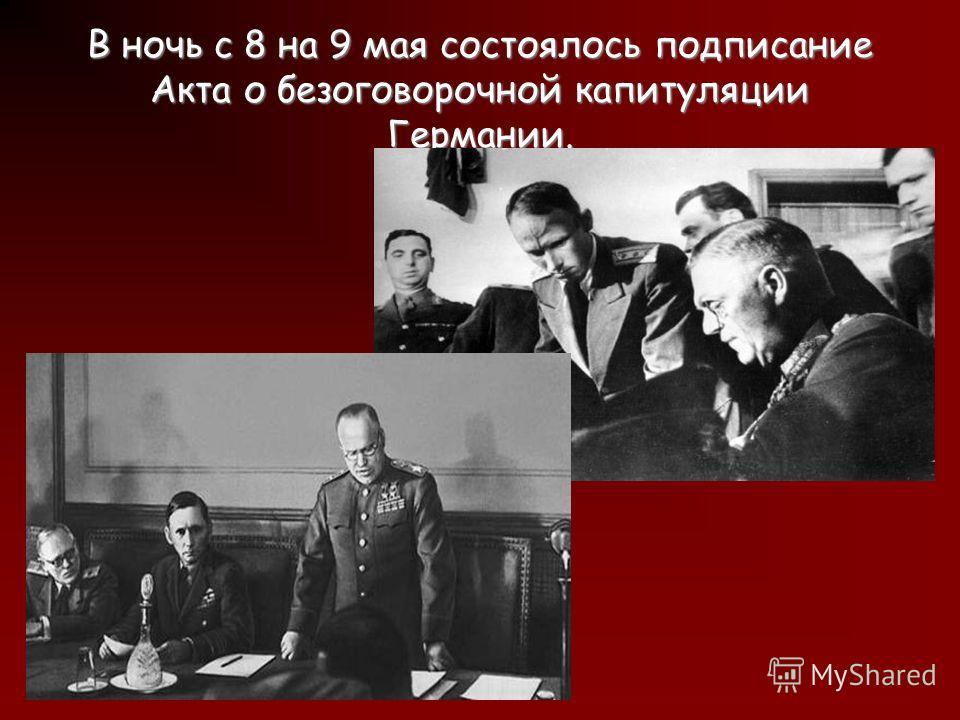 В ночь c 8 на 9 мая состоялось подписание Акта о безоговорочной капитуляции Германии.