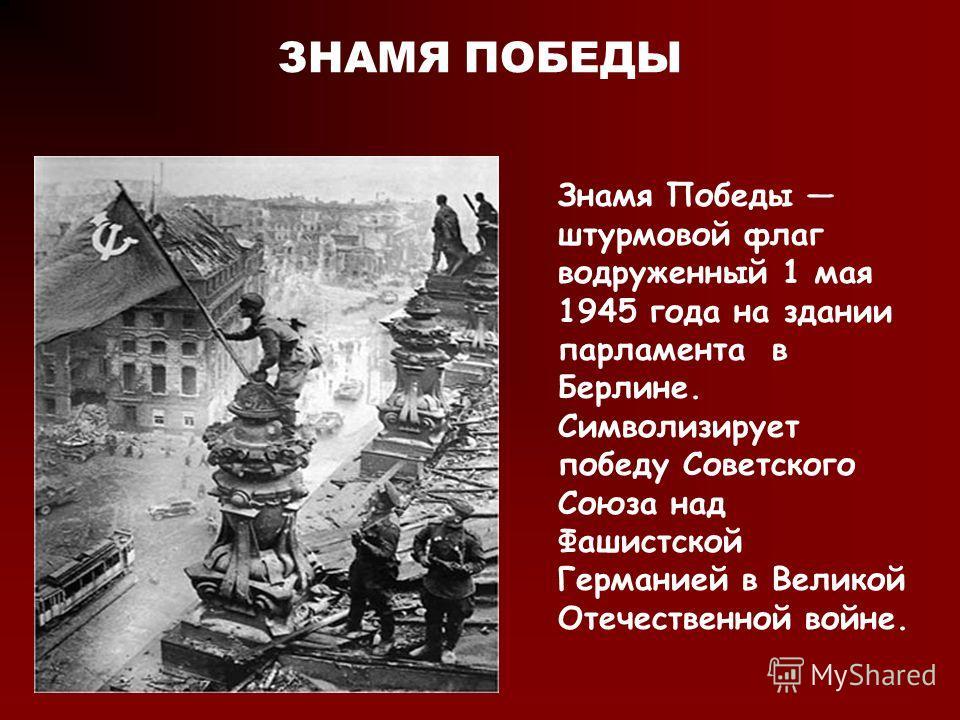 ЗНАМЯ ПОБЕДЫ Знамя Победы штурмовой флаг водруженный 1 мая 1945 года на здании парламента в Берлине. Символизирует победу Советского Союза над Фашистской Германией в Великой Отечественной войне.