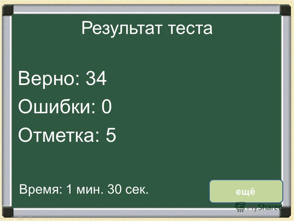 Результат теста Верно: 34 Ошибки: 0 Отметка: 5 Время: 1 мин. 30 сек. ещё