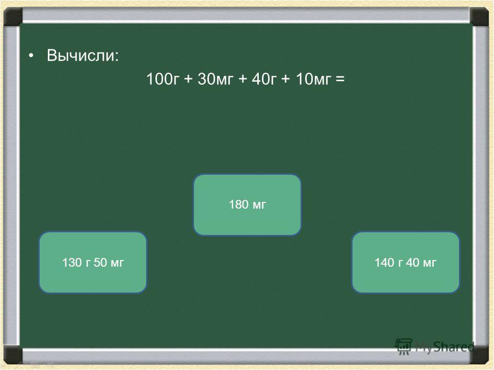 Вычисли: 100г + 30мг + 40г + 10мг = 140 г 40 мг130 г 50 мг 180 мг