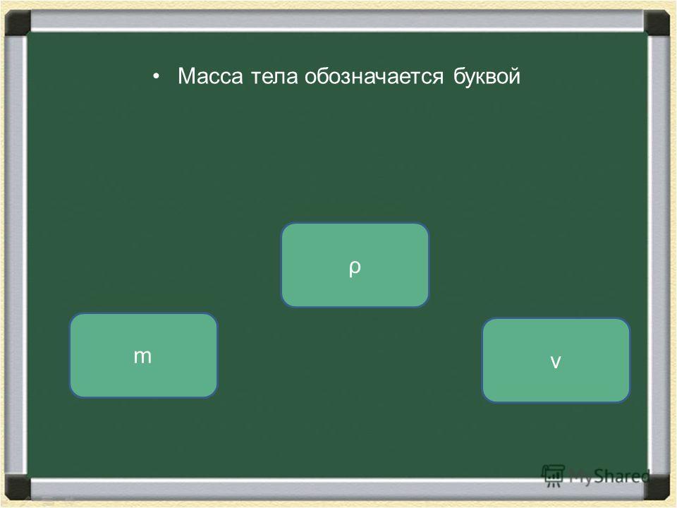 Масса тела обозначается буквой m ρ v