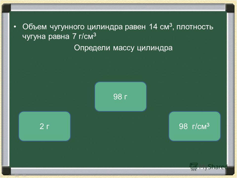 Объем чугунного цилиндра равен 14 см 3, плотность чугуна равна 7 г/см 3 Определи массу цилиндра 98 г 2 г98 г/см 3