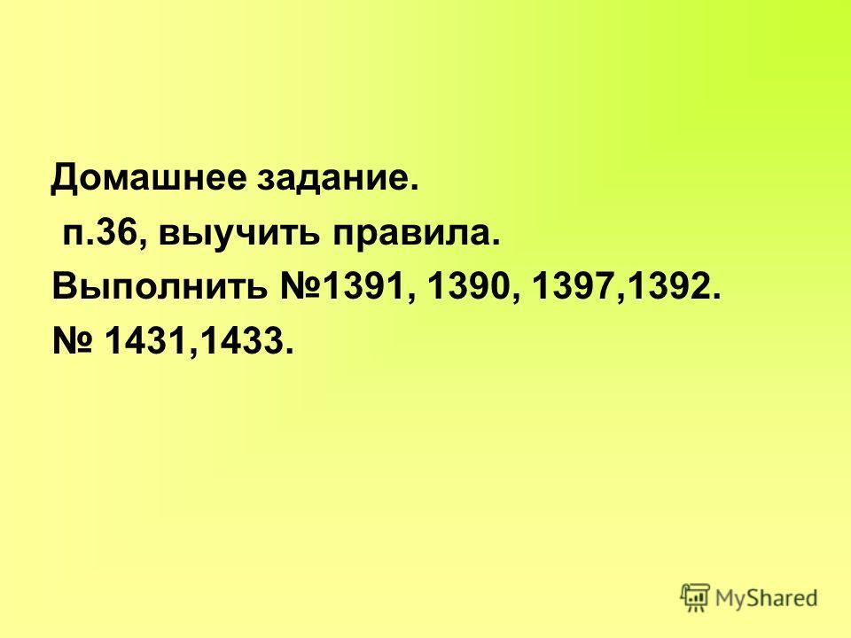 Домашнее задание. п.36, выучить правила. Выполнить 1391, 1390, 1397,1392. 1431,1433.