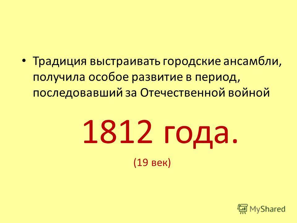 Традиция выстраивать городские ансамбли, получила особое развитие в период, последовавший за Отечественной войной 1812 года. (19 век)