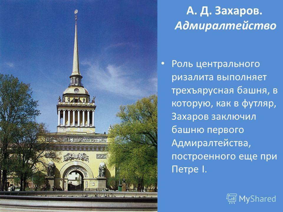 А. Д. Захаров. Адмиралтейство Роль центрального ризалита выполняет трехъярусная башня, в которую, как в футляр, Захаров заключил башню первого Адмиралтейства, построенного еще при Петре I.