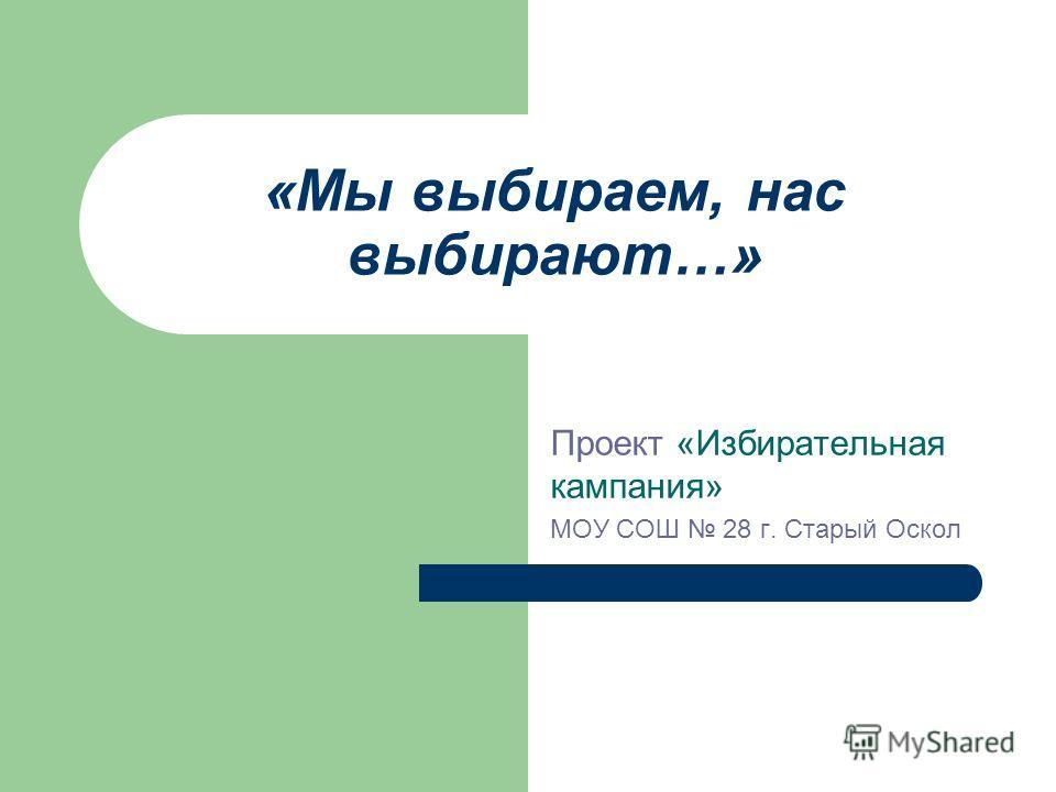 «Мы выбираем, нас выбирают…» Проект «Избирательная кампания» МОУ СОШ 28 г. Старый Оскол