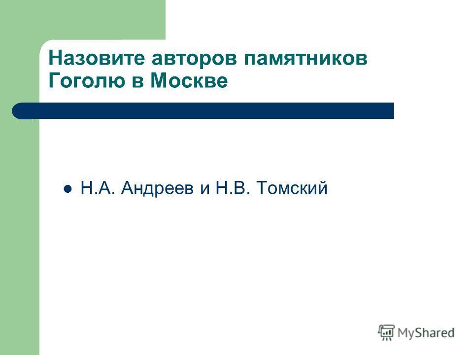 Назовите авторов памятников Гоголю в Москве Н.А. Андреев и Н.В. Томский
