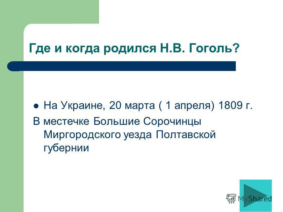 Где и когда родился Н.В. Гоголь? На Украине, 20 марта ( 1 апреля) 1809 г. В местечке Большие Сорочинцы Миргородского уезда Полтавской губернии