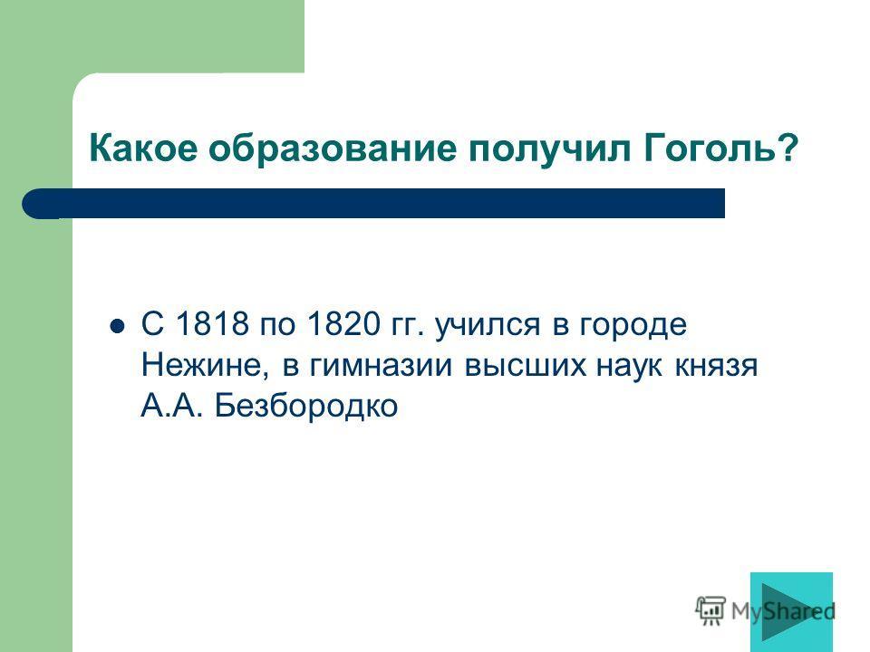 Какое образование получил Гоголь? С 1818 по 1820 гг. учился в городе Нежине, в гимназии высших наук князя А.А. Безбородко