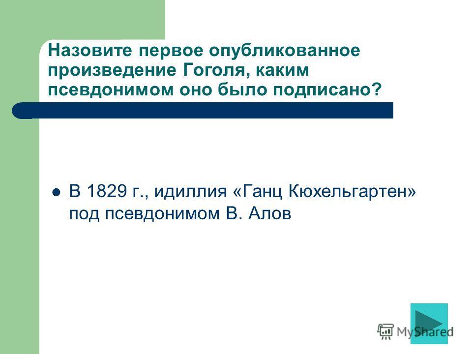 Назовите первое опубликованное произведение Гоголя, каким псевдонимом оно было подписано? В 1829 г., идиллия «Ганц Кюхельгартен» под псевдонимом В. Алов