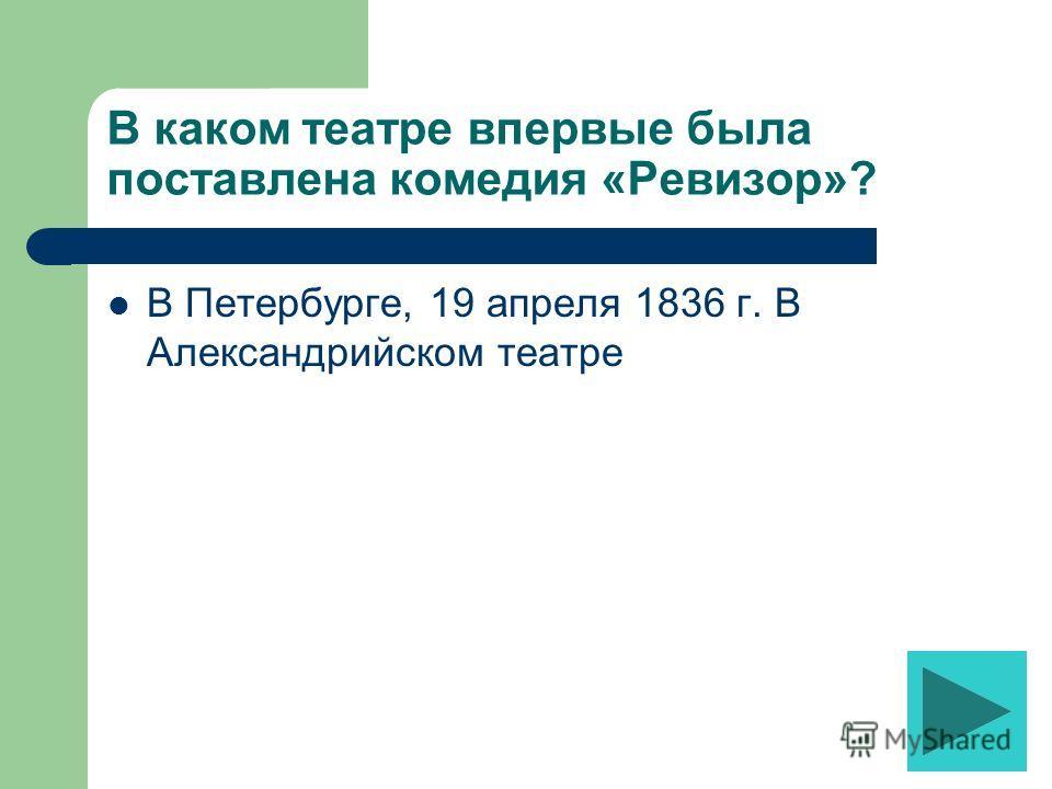 В каком театре впервые была поставлена комедия «Ревизор»? В Петербурге, 19 апреля 1836 г. В Александрийском театре