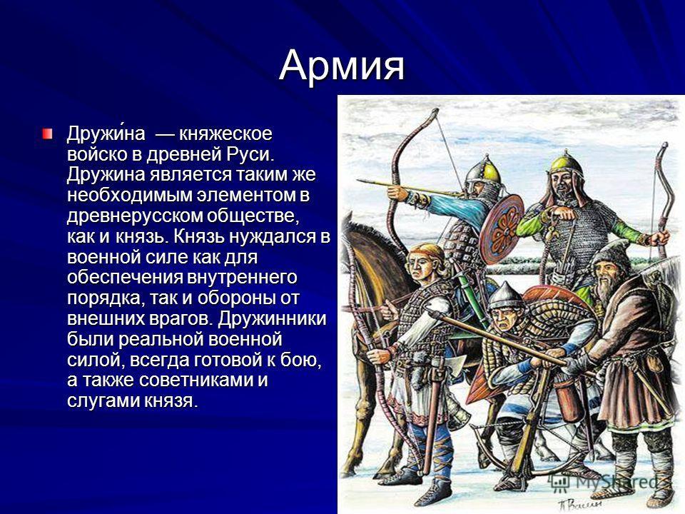 Армия Дружи́на княжеское войско в древней Руси. Дружина является таким же необходимым элементом в древнерусском обществе, как и князь. Князь нуждался в военной силе как для обеспечения внутреннего порядка, так и обороны от внешних врагов. Дружинники