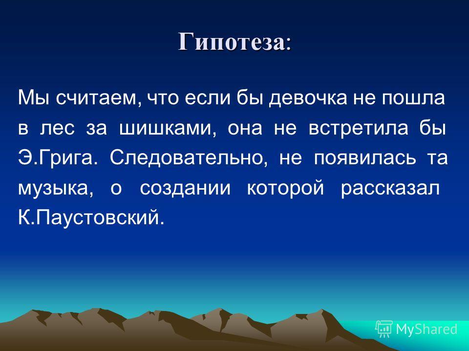 Гипотеза : Мы считаем, что если бы девочка не пошла в лес за шишками, она не встретила бы Э.Грига. Следовательно, не появилась та музыка, о создании которой рассказал К.Паустовский.