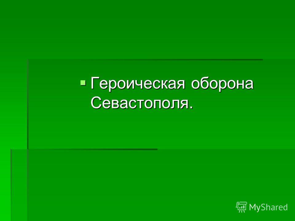 Героическая оборона Севастополя. Героическая оборона Севастополя.
