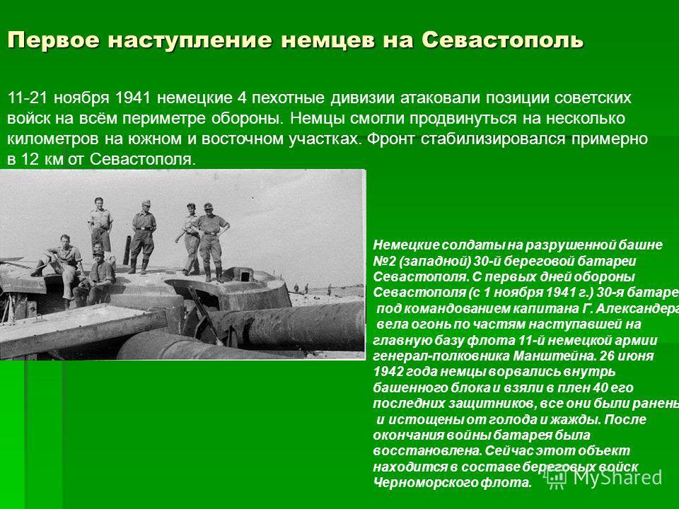 Первое наступление немцев на Севастополь 11-21 ноября 1941 немецкие 4 пехотные дивизии атаковали позиции советских войск на всём периметре обороны. Немцы смогли продвинуться на несколько километров на южном и восточном участках. Фронт стабилизировалс