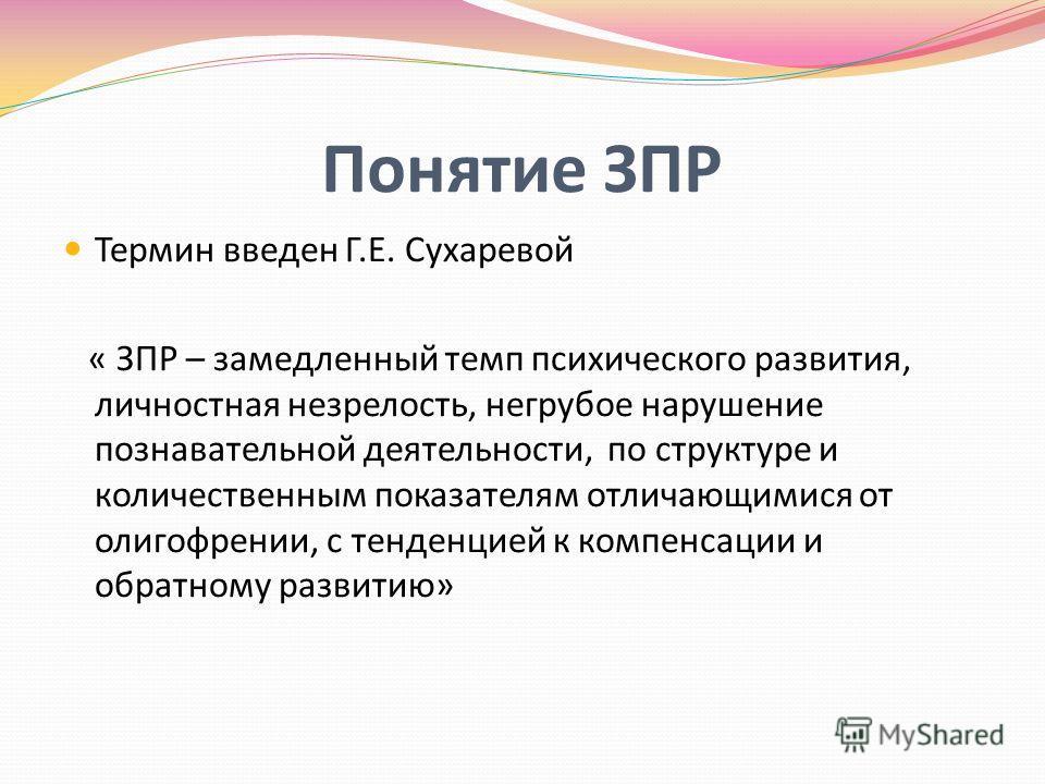 Понятие ЗПР Термин введен Г.Е. Сухаревой « ЗПР – замедленный темп психического развития, личностная незрелость, негрубое нарушение познавательной деятельности, по структуре и количественным показателям отличающимися от олигофрении, с тенденцией к ком
