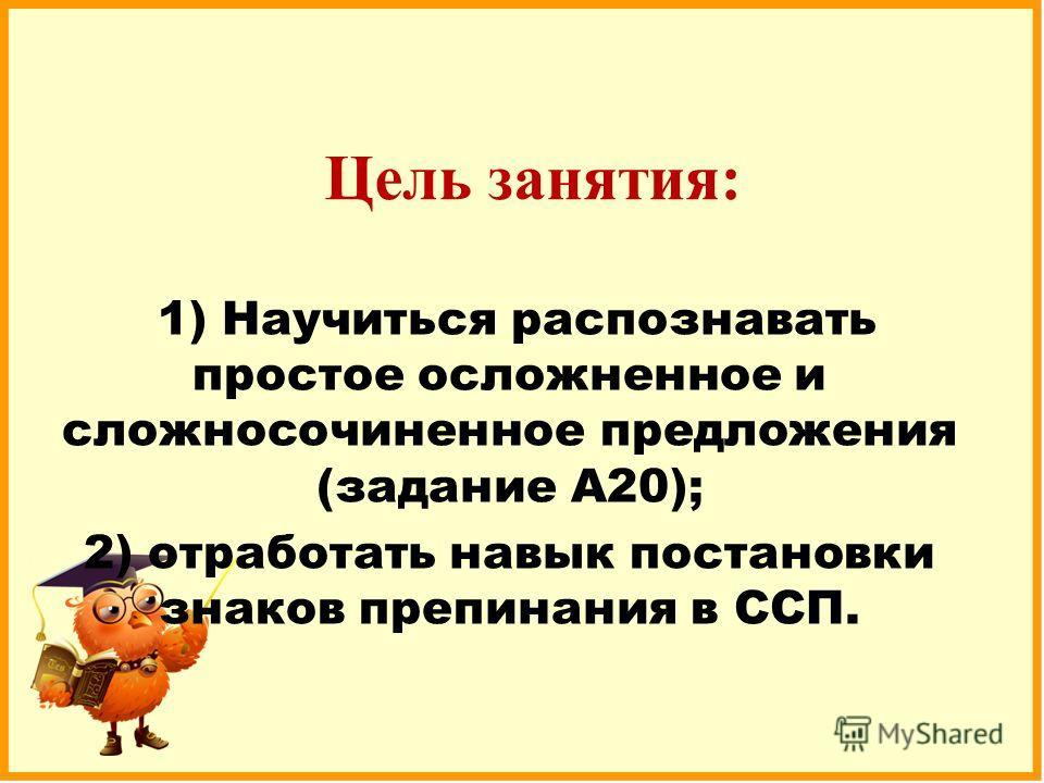 Цель занятия: 1) Научиться распознавать простое осложненное и сложносочиненное предложения (задание А20); 2) отработать навык постановки знаков препинания в ССП.