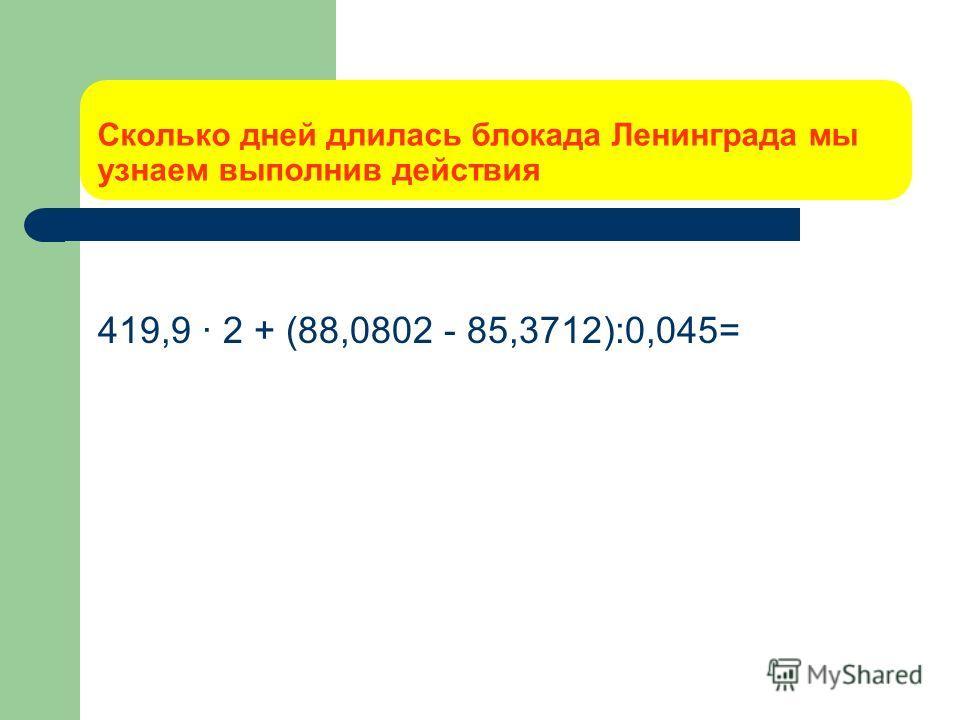 Сколько дней длилась блокада Ленинграда мы узнаем выполнив действия 419,9 · 2 + (88,0802 - 85,3712):0,045=