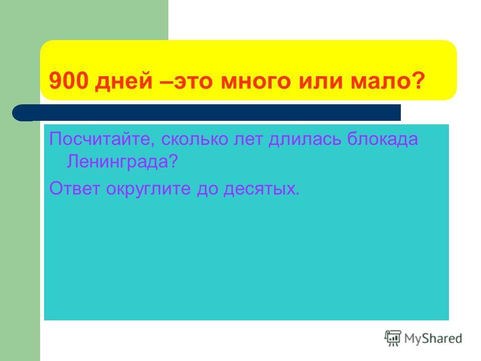 900 дней –это много или мало? Посчитайте, сколько лет длилась блокада Ленинграда? Ответ округлите до десятых.