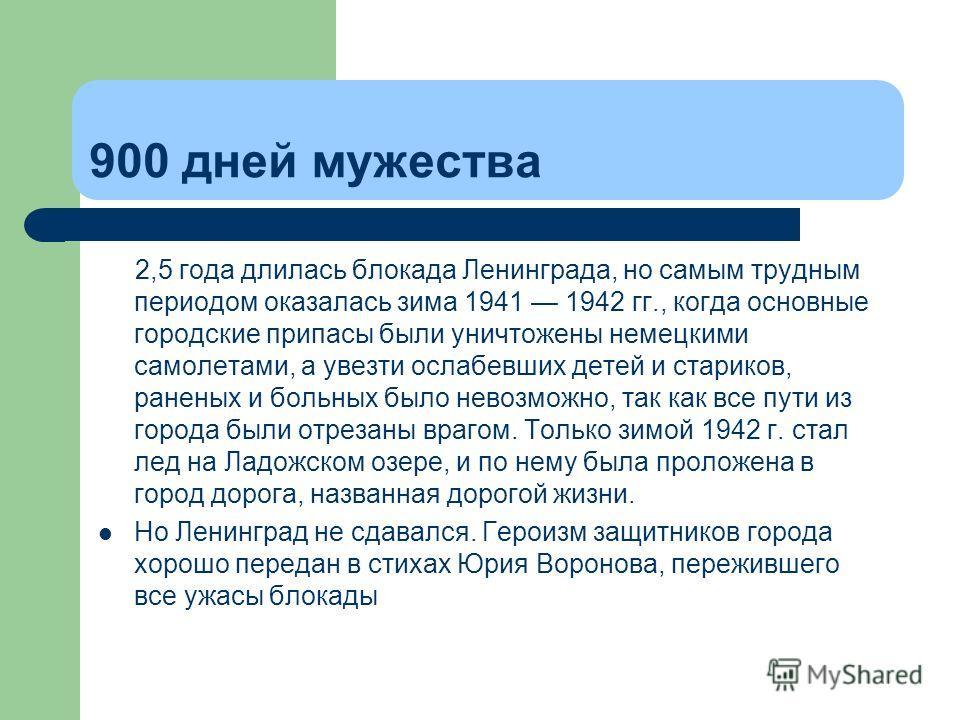 900 дней мужества 2,5 года длилась блокада Ленинграда, но самым трудным периодом оказалась зима 1941 1942 гг., когда основные городские припасы были уничтожены немецкими самолетами, а увезти ослабевших детей и стариков, раненых и больных было невозмо