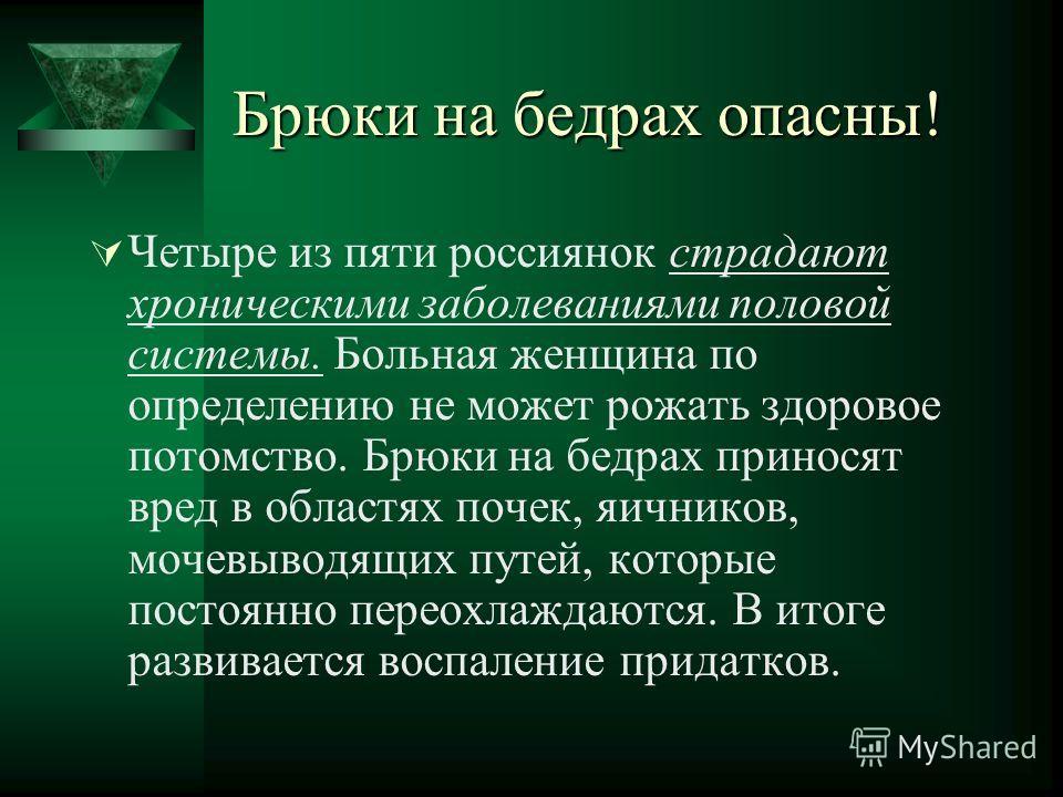 Брюки на бедрах опасны! Четыре из пяти россиянок страдают хроническими заболеваниями половой системы. Больная женщина по определению не может рожать здоровое потомство. Брюки на бедрах приносят вред в областях почек, яичников, мочевыводящих путей, ко