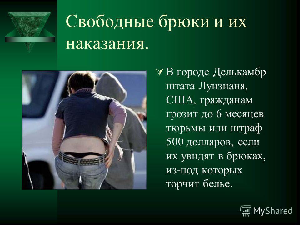 Свободные брюки и их наказания. В городе Делькамбр штата Луизиана, США, гражданам грозит до 6 месяцев тюрьмы или штраф 500 долларов, если их увидят в брюках, из-под которых торчит белье.