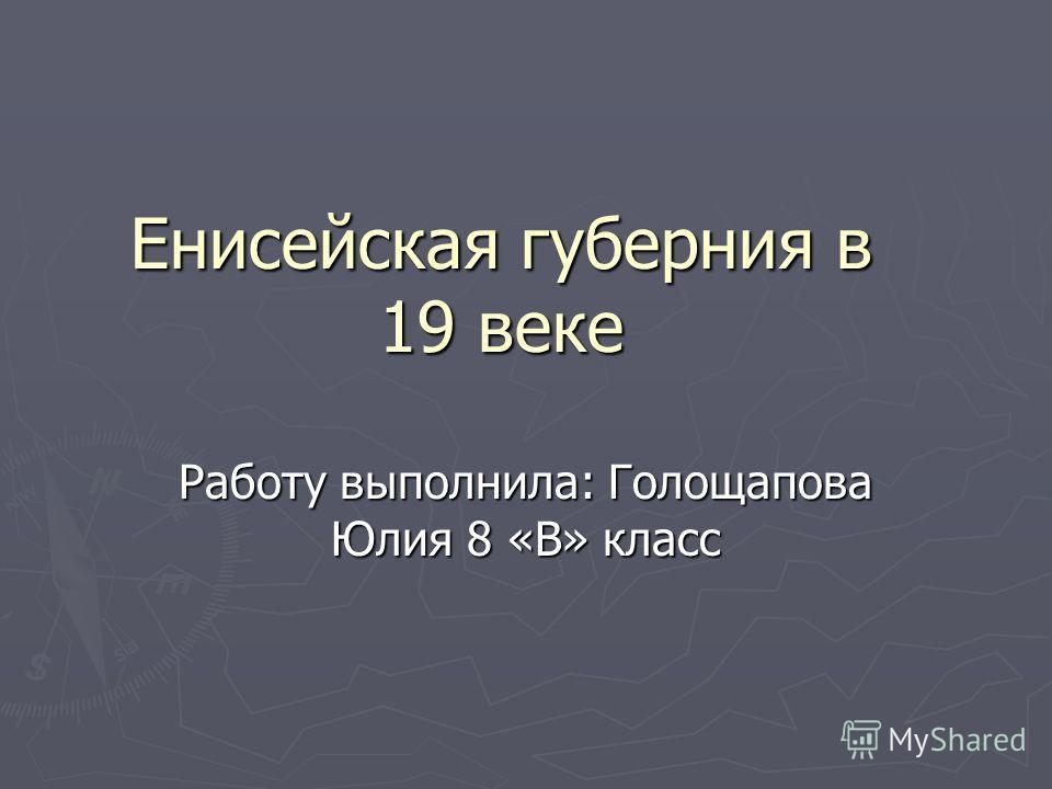 Енисейская губерния в 19 веке Работу выполнила: Голощапова Юлия 8 «В» класс