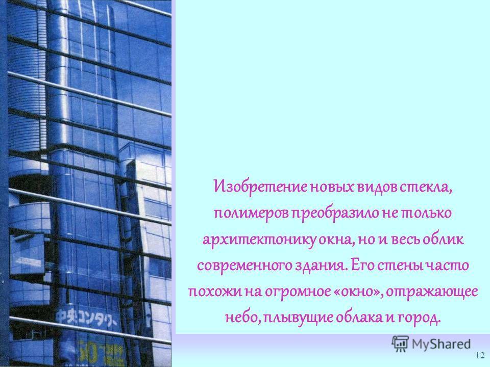 12 Изобретение новых видов стекла, полимеров преобразило не только архитектонику окна, но и весь облик современного здания. Его стены часто похожи на огромное «окно», отражающее небо, плывущие облака и город.