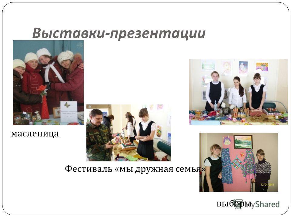 Выставки - презентации масленица выборы Фестиваль « мы дружная семья »