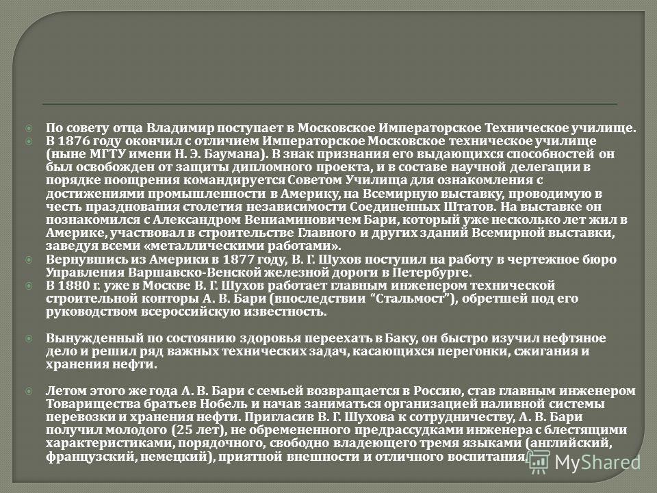 По совету отца Владимир поступает в Московское Императорское Техническое училище. В 1876 году окончил с отличием Императорское Московское техническое училище ( ныне МГТУ имени Н. Э. Баумана ). В знак признания его выдающихся способностей он был освоб