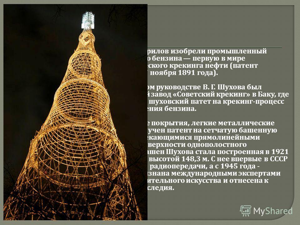 В. Г. Шухов и его помощник С. П. Гаврилов изобрели промышленный процесс получения автомобильного бензина первую в мире промышленную установку термического крекинга нефти ( патент Российской империи 12926 от 27 ноября 1891 года ). В 1934 по проекту и