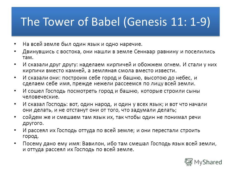 The Tower of Babel (Genesis 11: 1-9) На всей земле был один язык и одно наречие. Двинувшись с востока, они нашли в земле Сеннаар равнину и поселились там. И сказали друг другу: наделаем кирпичей и обожжем огнем. И стали у них кирпичи вместо камней, а