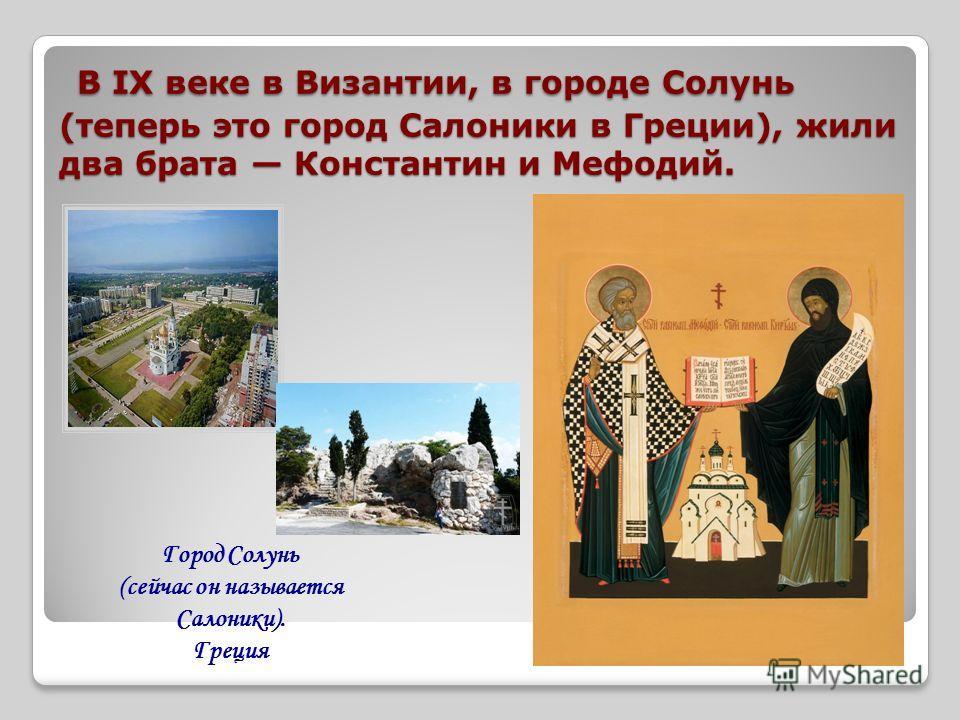 В IX веке в Византии, в городе Солунь (теперь это город Салоники в Греции), жили два брата Константин и Мефодий. В IX веке в Византии, в городе Солунь (теперь это город Салоники в Греции), жили два брата Константин и Мефодий. Город Солунь (сейчас он
