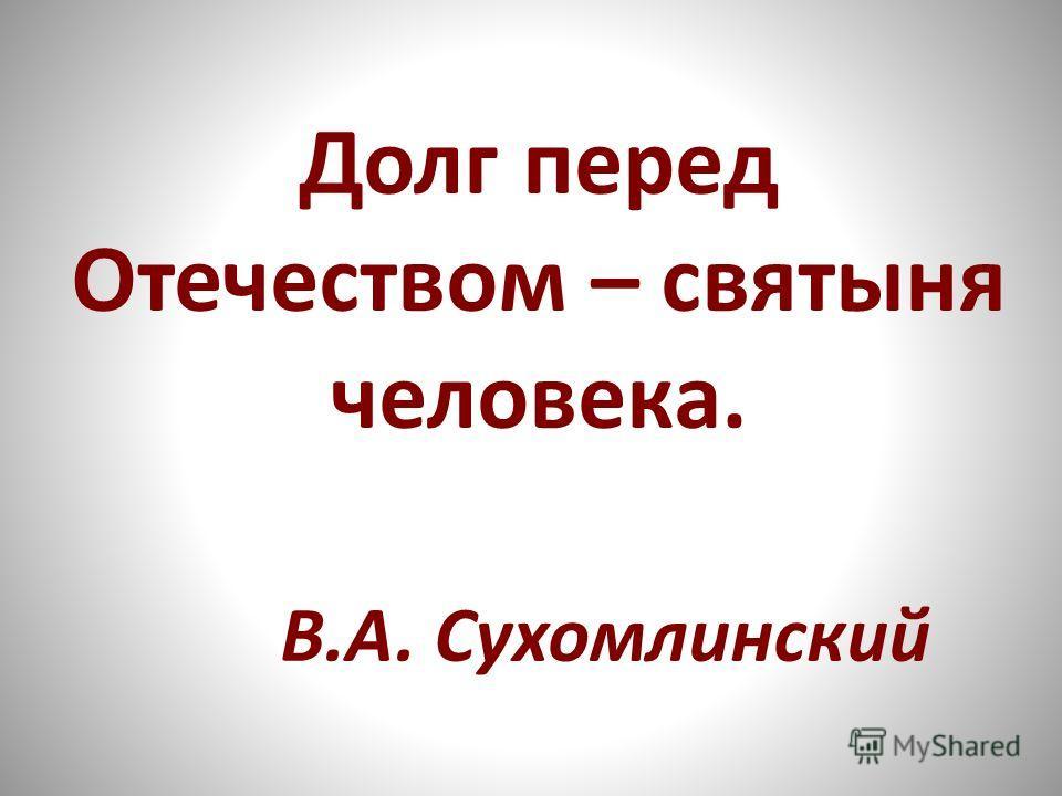 Долг перед Отечеством – святыня человека. В.А. Сухомлинский