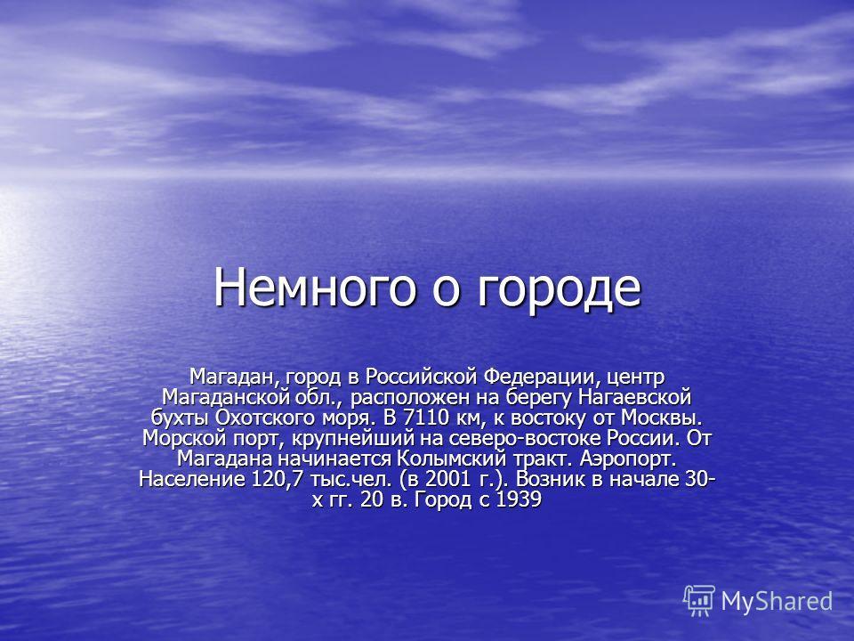 Немного о городе Магадан, город в Российской Федерации, центр Магаданской обл., расположен на берегу Нагаевской бухты Охотского моря. В 7110 км, к востоку от Москвы. Морской порт, крупнейший на северо-востоке России. От Магадана начинается Колымский