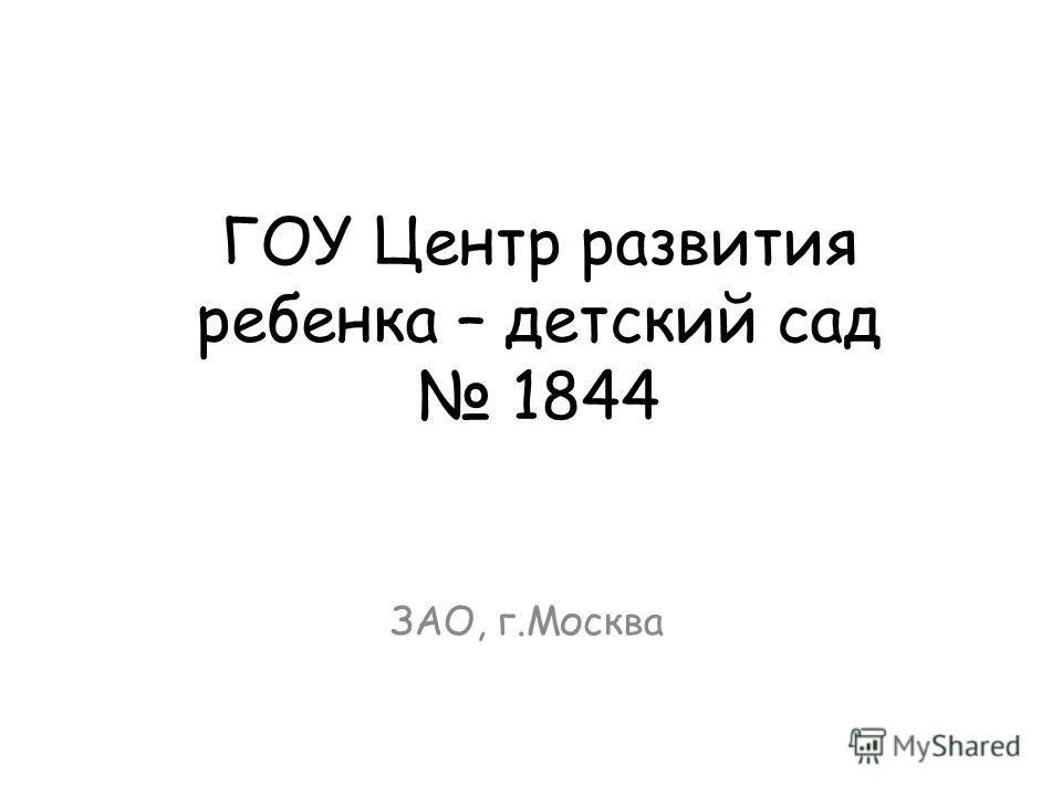 ГОУ Центр развития ребенка – детский сад 1844 ЗАО, г.Москва