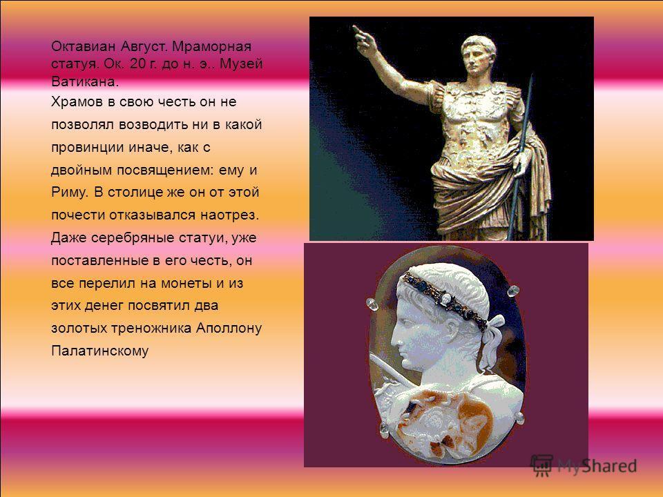Октавиан Август. Мраморная статуя. Ок. 20 г. до н. э.. Музей Ватикана. Храмов в свою честь он не позволял возводить ни в какой провинции иначе, как с двойным посвящением: ему и Риму. В столице же он от этой почести отказывался наотрез. Даже серебряны