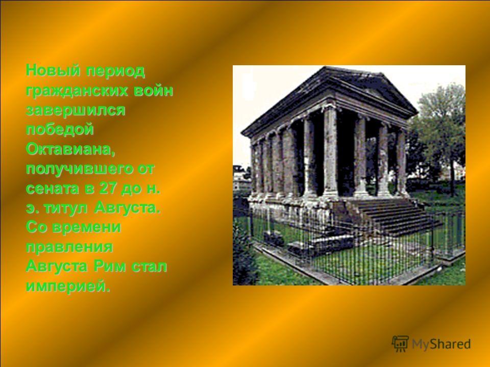 Новый период гражданских войн завершился победой Октавиана, получившего от сената в 27 до н. э. титул Августа. Со времени правления Августа Рим стал империей.