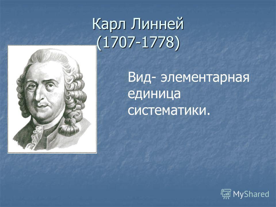 Карл Линней (1707-1778) Вид- элементарная единица систематики.