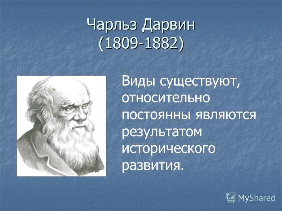 Чарльз Дарвин (1809-1882) Виды существуют, относительно постоянны являются результатом исторического развития.