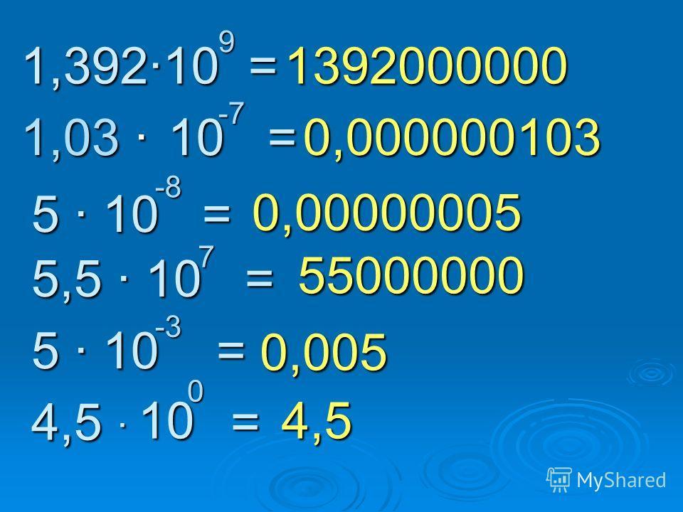 1,39210 = 9 1,03 10 = -7 5 10 = -8 5,5 10 = 7 5 10 = -3 4,5 = 0 10 10 1392000000 0,000000103 0,00000005 55000000 0,005 4,5