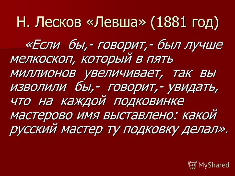 Н. Лесков «Левша» (1881 год) «Если бы,- говорит,- был лучше мелкоскоп, который в пять миллионов увеличивает, так вы изволили бы,- говорит,- увидать, что на каждой подковинке мастерово имя выставлено: какой русский мастер ту подковку делал».