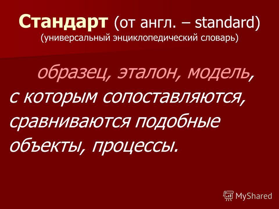 Стандарт (от англ. – standard) (универсальный энциклопедический словарь) образец, эталон, модель, с которым сопоставляются, сравниваются подобные объекты, процессы.