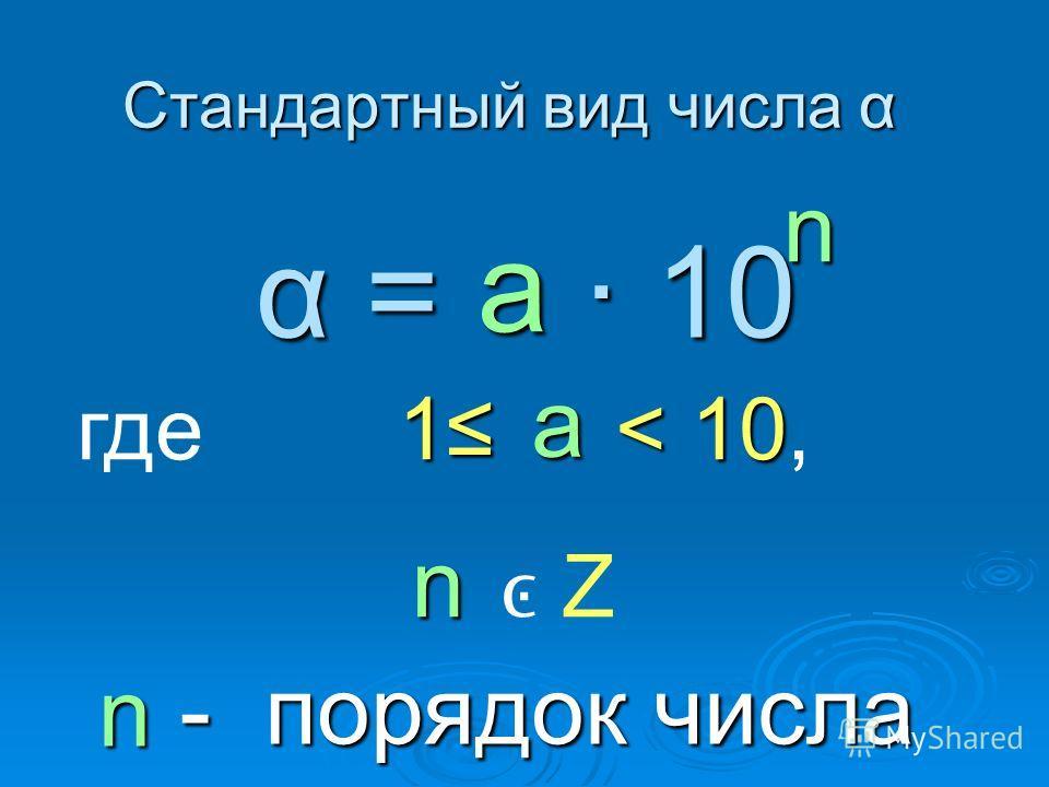 Стандартный вид числа α α = 10 n где 1 < 1 11 10, Z - порядок числа - порядок числа n n а а