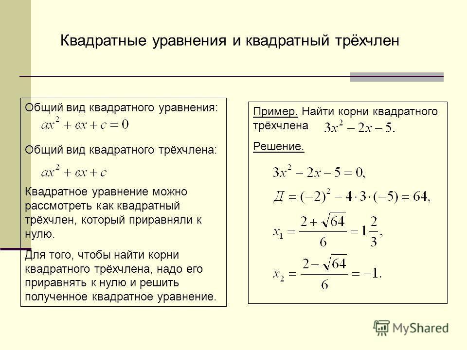 Квадратные уравнения и квадратный трёхчлен Общий вид квадратного уравнения: Общий вид квадратного трёхчлена: Квадратное уравнение можно рассмотреть как квадратный трёхчлен, который приравняли к нулю. Для того, чтобы найти корни квадратного трёхчлена,