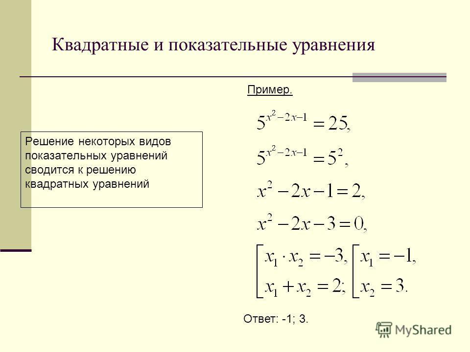 Квадратные и показательные уравнения Решение некоторых видов показательных уравнений сводится к решению квадратных уравнений Пример. Ответ: -1; 3.