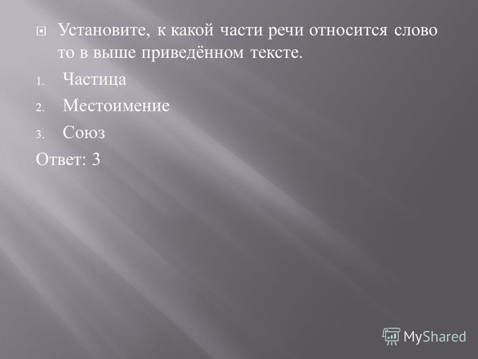 Установите, к какой части речи относится слово то в выше приведённом тексте. 1. Частица 2. Местоимение 3. Союз Ответ : 3