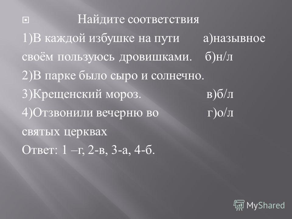 Найдите соответствия 1) В каждой избушке на пути а ) назывное своём пользуюсь дровишками. б ) н / л 2) В парке было сыро и солнечно. 3) Крещенский мороз. в ) б / л 4) Отзвонили вечерню во г ) о / л святых церквах Ответ : 1 – г, 2- в, 3- а, 4- б.