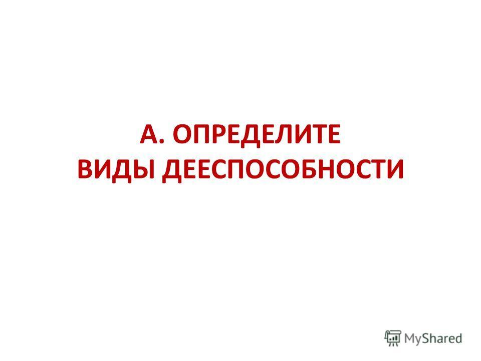 А. ОПРЕДЕЛИТЕ ВИДЫ ДЕЕСПОСОБНОСТИ