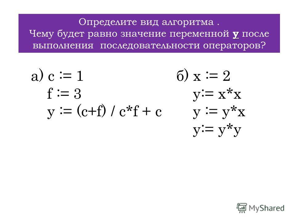 Определите вид алгоритма. y Чему будет равно значение переменной y после выполнения последовательности операторов? а) c := 1 f := 3 y := (c+f) / c*f + c б) x := 2 y:= x*x y := y*x y:= y*y